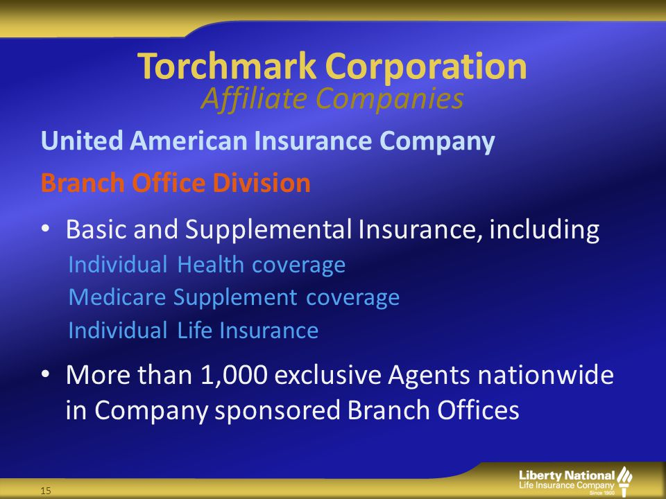 Torchmark Corporation Affiliate Companies United American Insurance Company Branch Office Division Basic and Supplemental Insurance, including Individual Health coverage Medicare Supplement coverage Individual Life Insurance More than 1,000 exclusive Agents nationwide in Company sponsored Branch Offices 15