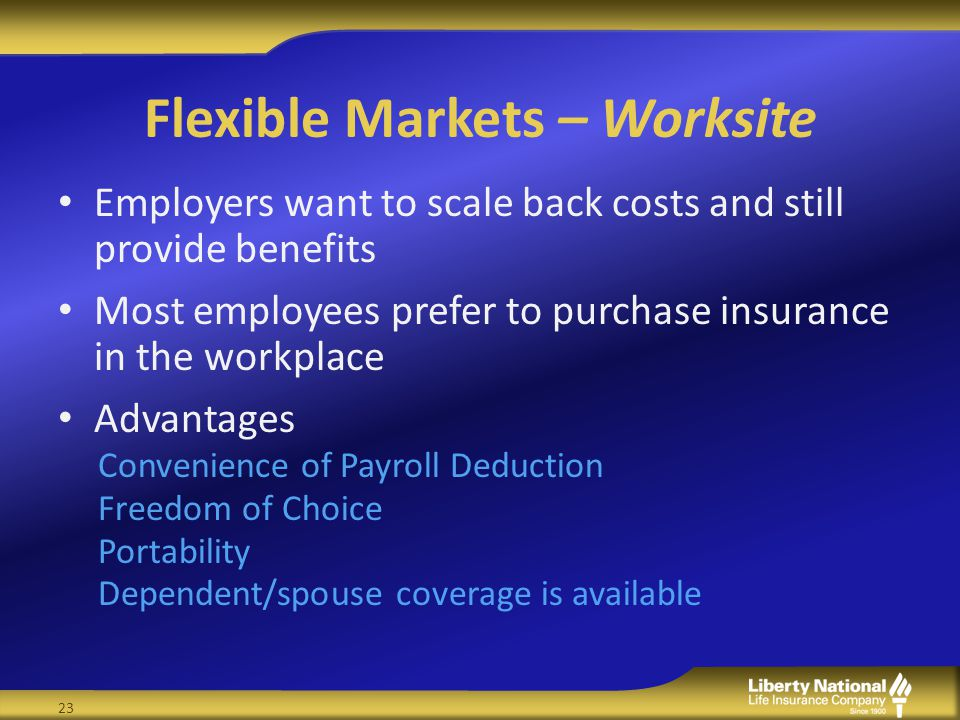 Flexible Markets – Worksite Employers want to scale back costs and still provide benefits Most employees prefer to purchase insurance in the workplace Advantages Convenience of Payroll Deduction Freedom of Choice Portability Dependent/spouse coverage is available 23