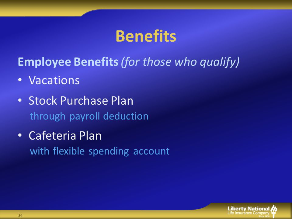 Benefits Vacations Stock Purchase Plan through payroll deduction Cafeteria Plan with flexible spending account Employee Benefits (for those who qualify) 34