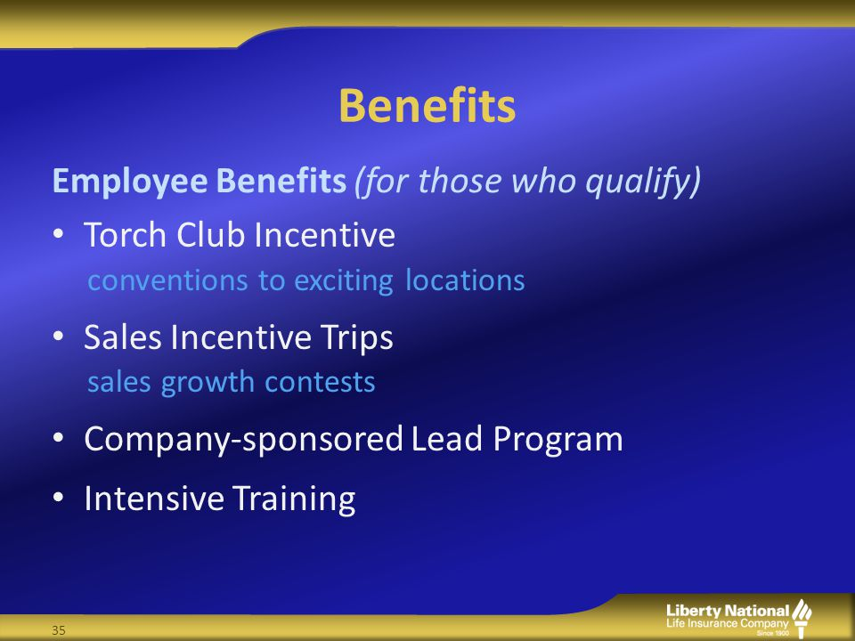 Benefits Torch Club Incentive conventions to exciting locations Sales Incentive Trips sales growth contests Company-sponsored Lead Program Intensive Training Employee Benefits (for those who qualify) 35
