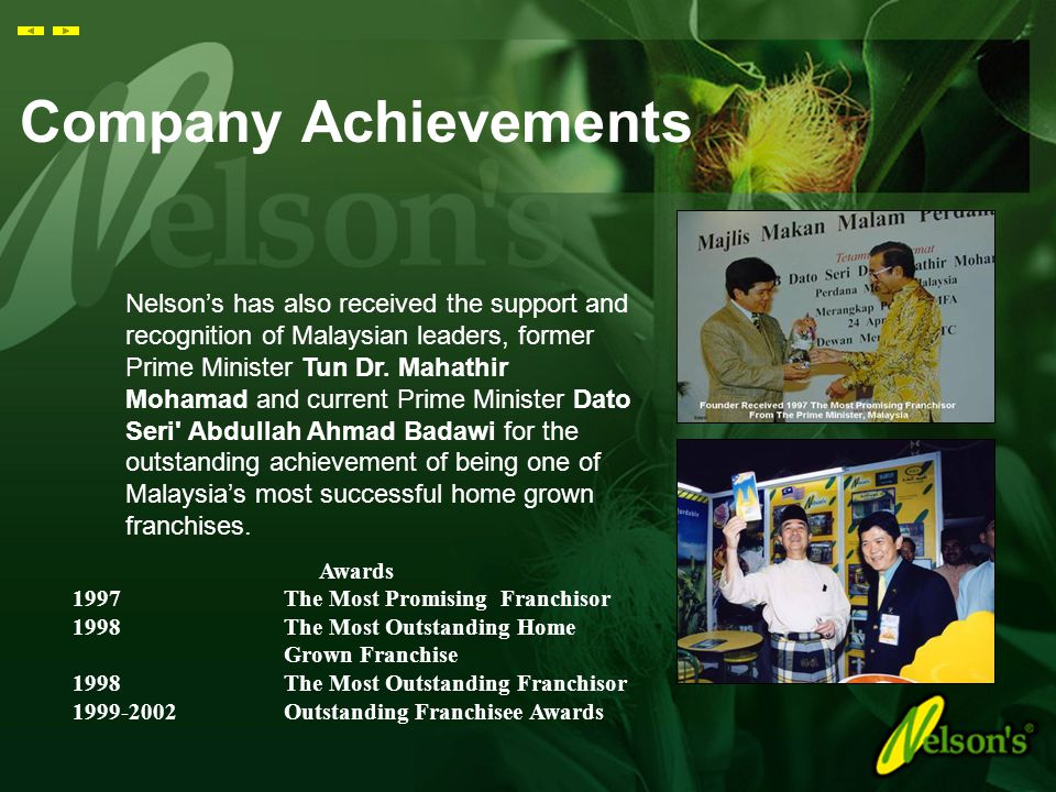 Company Achievements Awards 1997 The Most Promising Franchisor 1998 The Most Outstanding Home Grown Franchise 1998 The Most Outstanding Franchisor 1999-2002 Outstanding Franchisee Awards Nelson's has also received the support and recognition of Malaysian leaders, former Prime Minister Tun Dr.