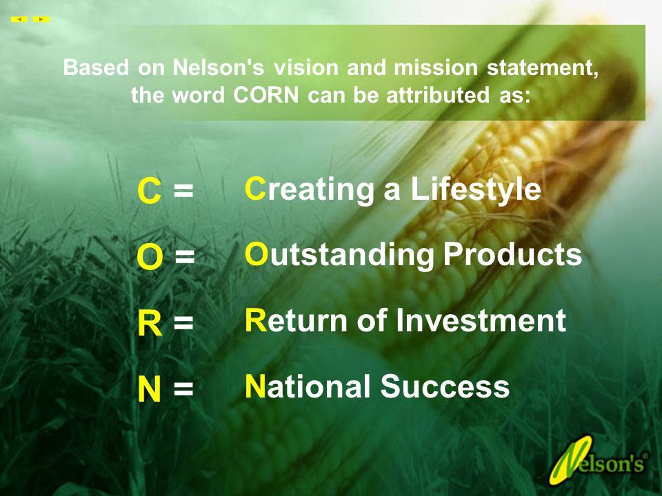 Based on Nelson s vision and mission statement, the word CORN can be attributed as: C = O = R = N = Creating a Lifestyle Outstanding Products Return of Investment National Success
