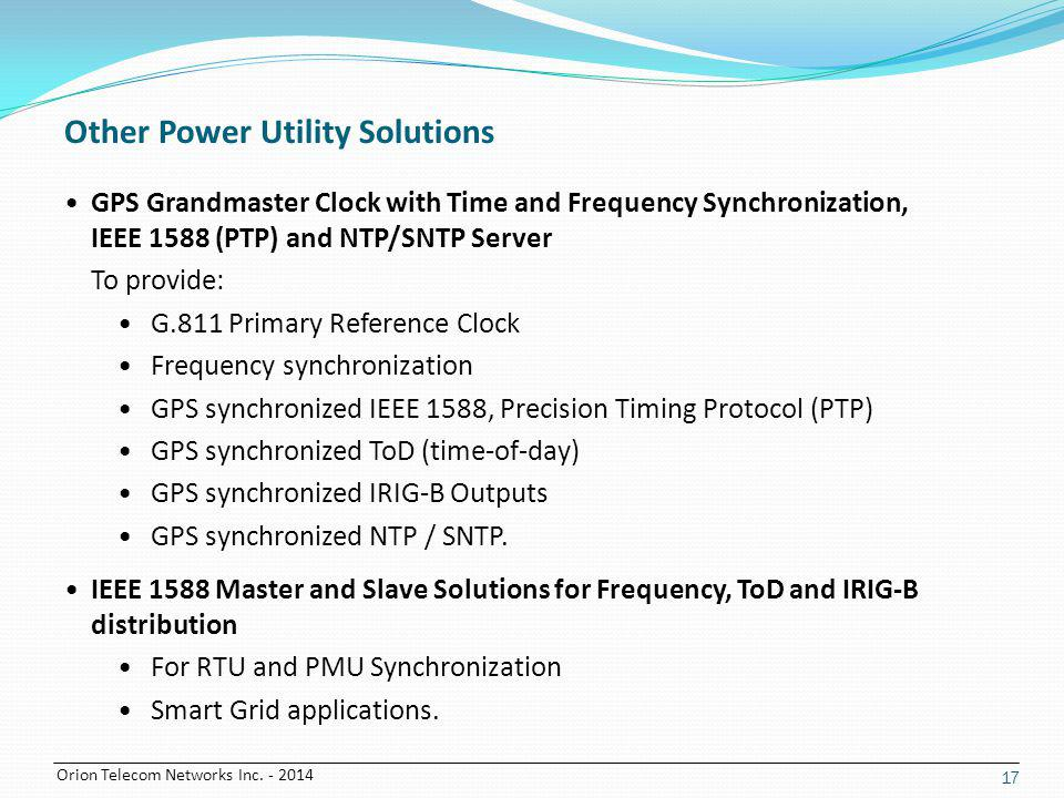 Orion Telecom Networks Inc. - 2014 17 Other Power Utility Solutions GPS Grandmaster Clock with Time and Frequency Synchronization, IEEE 1588 (PTP) and
