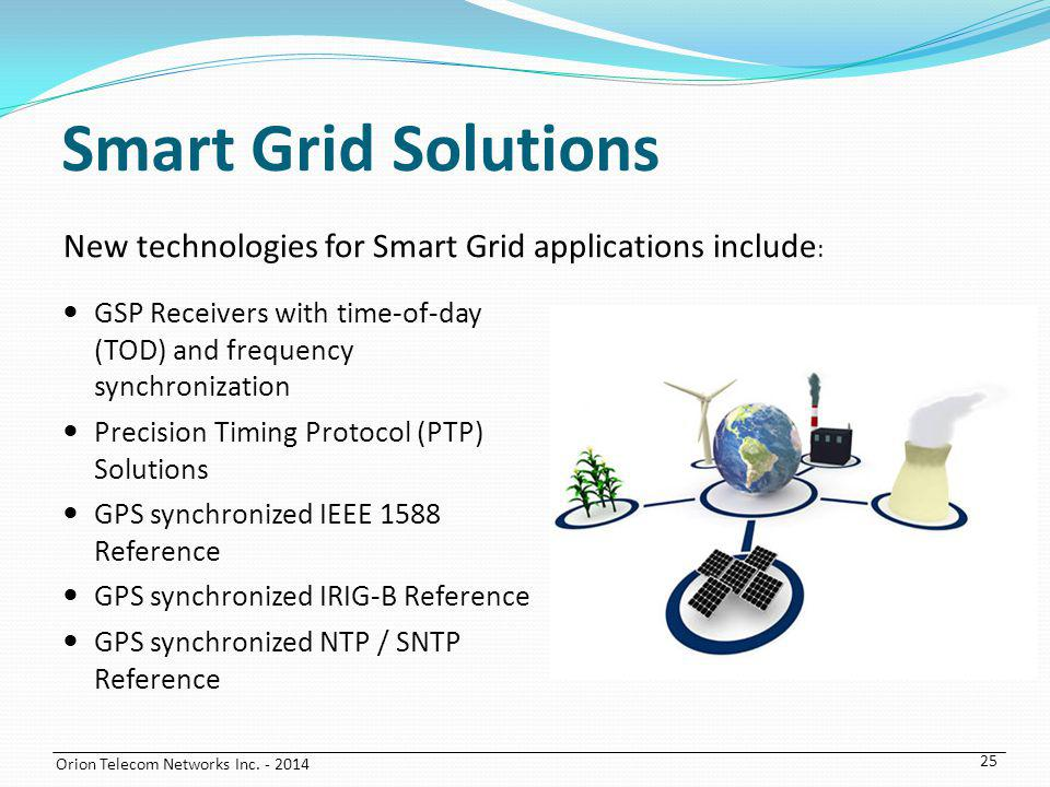 Orion Telecom Networks Inc. - 2014 Smart Grid Solutions GSP Receivers with time-of-day (TOD) and frequency synchronization Precision Timing Protocol (