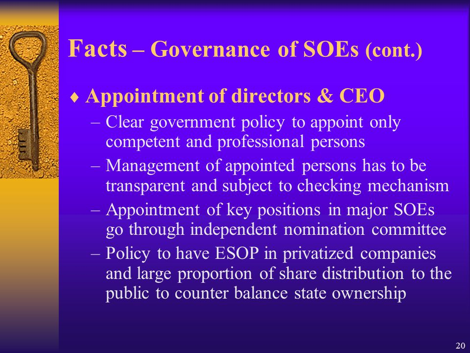 20 Facts – Governance of SOEs (cont.)  Appointment of directors & CEO –Clear government policy to appoint only competent and professional persons –Management of appointed persons has to be transparent and subject to checking mechanism –Appointment of key positions in major SOEs go through independent nomination committee –Policy to have ESOP in privatized companies and large proportion of share distribution to the public to counter balance state ownership