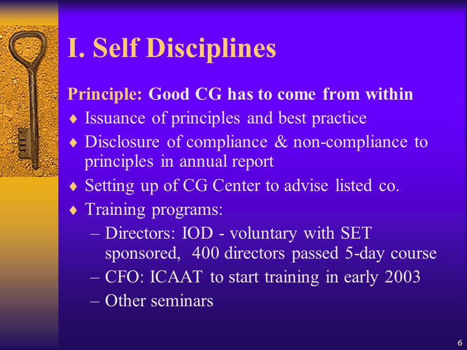 6 I. Self Disciplines Principle: Good CG has to come from within  Issuance of principles and best practice  Disclosure of compliance & non-complianc