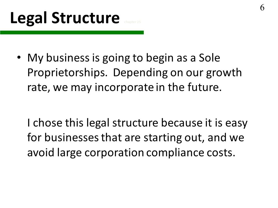 Legal Structure chapter 25 My business is going to begin as a Sole Proprietorships.