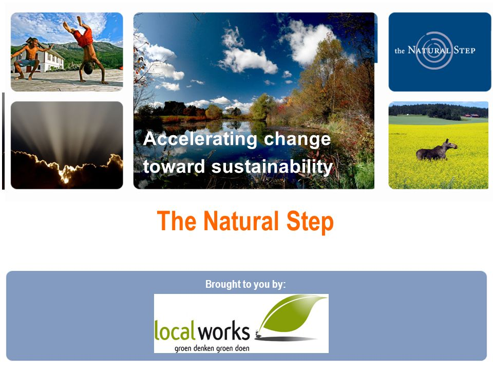  2010 The Natural Step The Natural Step Accelerating change toward sustainability Brought to you by: