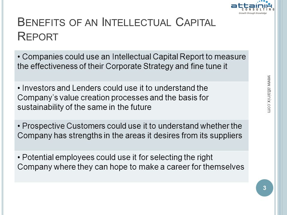 B ENEFITS OF AN I NTELLECTUAL C APITAL R EPORT 3 www.attainix.com Companies could use an Intellectual Capital Report to measure the effectiveness of t