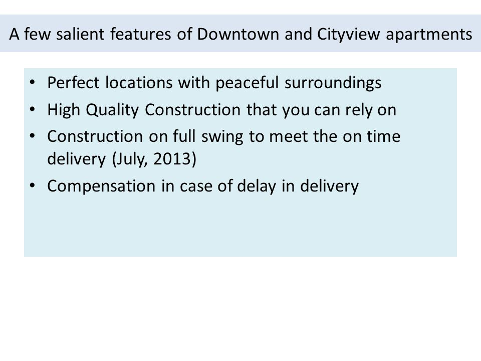 A few salient features of Downtown and Cityview apartments Perfect locations with peaceful surroundings High Quality Construction that you can rely on Construction on full swing to meet the on time delivery (July, 2013) Compensation in case of delay in delivery