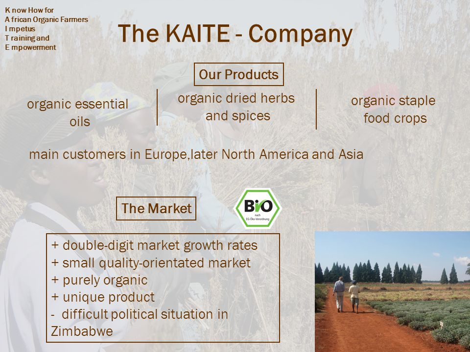 K now How for A frican Organic Farmers I mpetus T raining and E mpowerment 3 The KAITE - Company organic staple food crops organic dried herbs and spices organic essential oils Our Products main customers in Europe,later North America and Asia + double-digit market growth rates + small quality-orientated market + purely organic + unique product - difficult political situation in Zimbabwe The Market