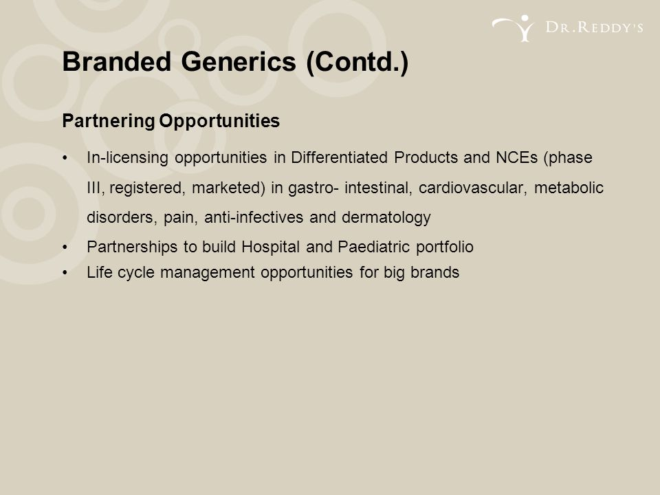 Branded Generics (Contd.) Partnering Opportunities In-licensing opportunities in Differentiated Products and NCEs (phase III, registered, marketed) in