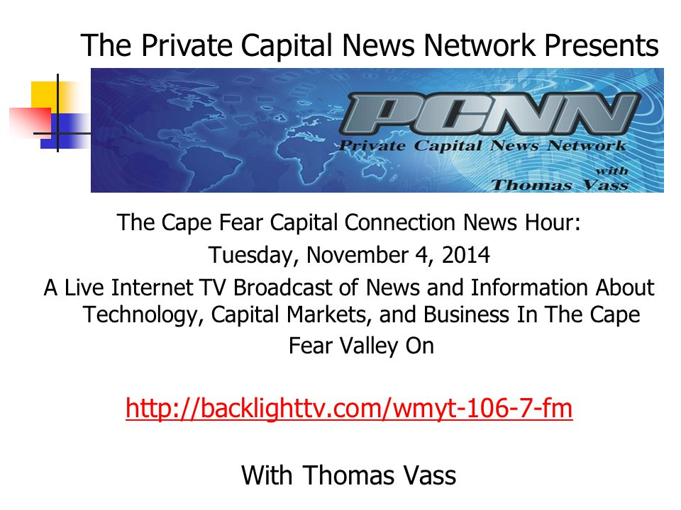 The Cape Fear Capital Connection News Hour: Tuesday, November 4, 2014 A Live Internet TV Broadcast of News and Information About Technology, Capital Markets, and Business In The Cape Fear Valley On http://backlighttv.com/wmyt-106-7-fm With Thomas Vass The Private Capital News Network Presents