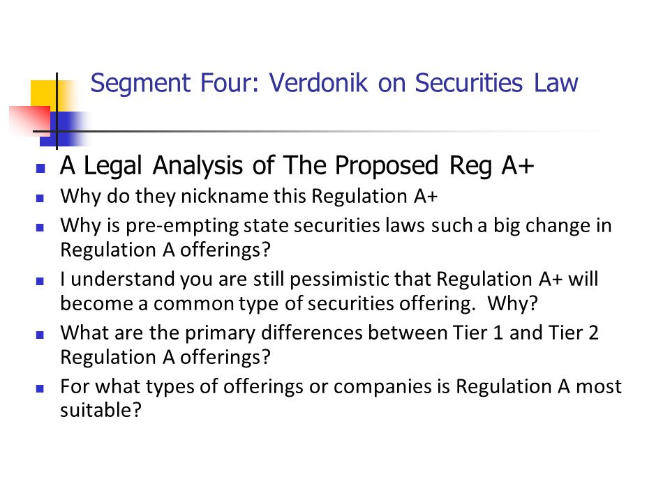 Segment Four: Verdonik on Securities Law A Legal Analysis of The Proposed Reg A+ Why do they nickname this Regulation A+ Why is pre-empting state securities laws such a big change in Regulation A offerings.