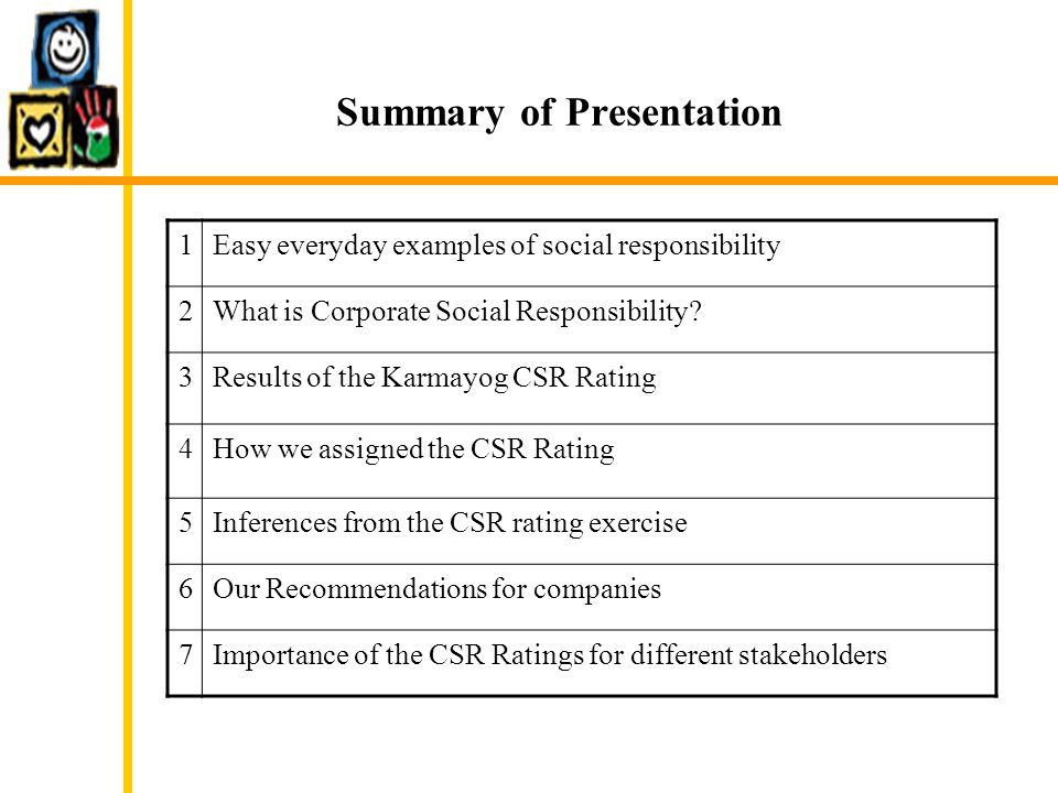 Summary of Presentation 1Easy everyday examples of social responsibility 2What is Corporate Social Responsibility? 3Results of the Karmayog CSR Rating