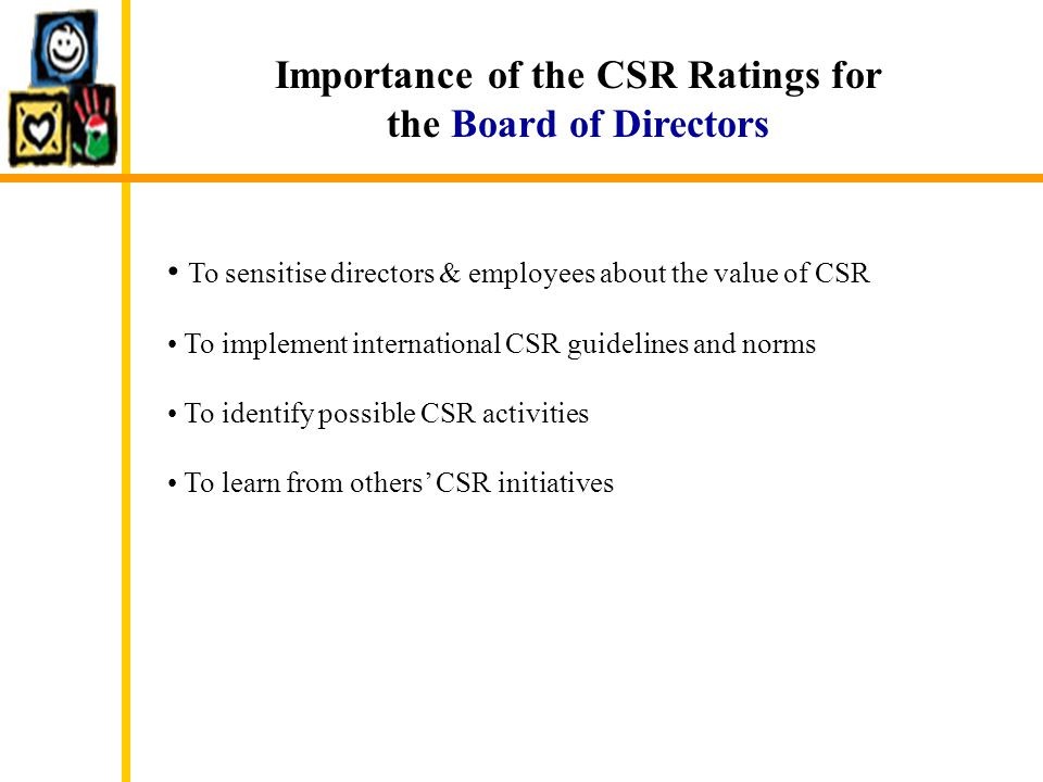 Importance of the CSR Ratings for the Board of Directors To sensitise directors & employees about the value of CSR To implement international CSR guid