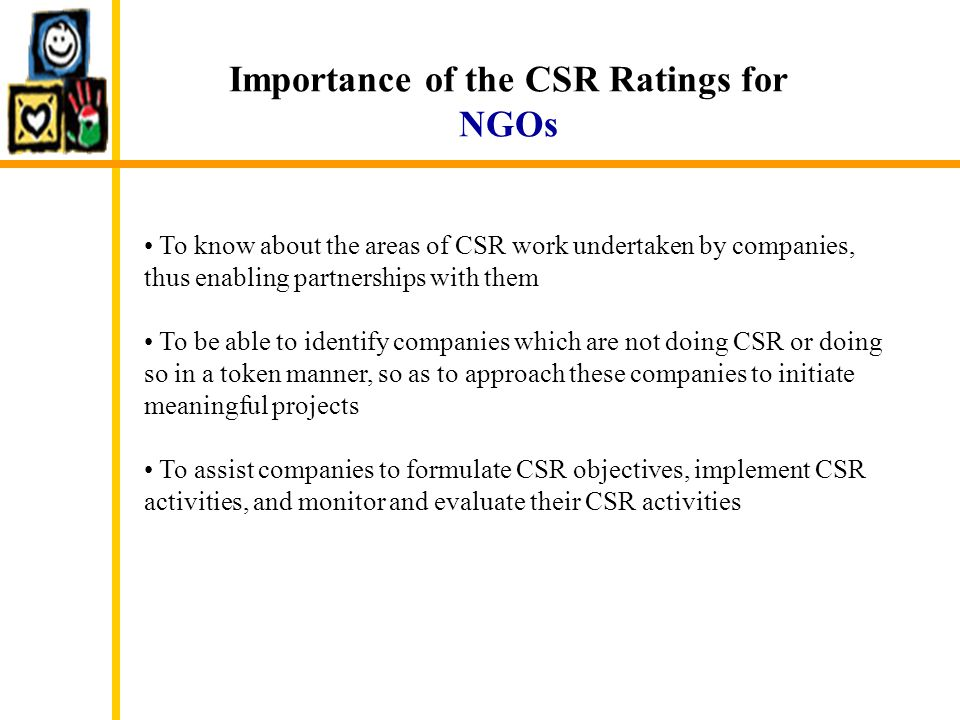 Importance of the CSR Ratings for NGOs To know about the areas of CSR work undertaken by companies, thus enabling partnerships with them To be able to