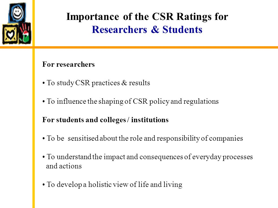 Importance of the CSR Ratings for Researchers & Students For researchers To study CSR practices & results To influence the shaping of CSR policy and r