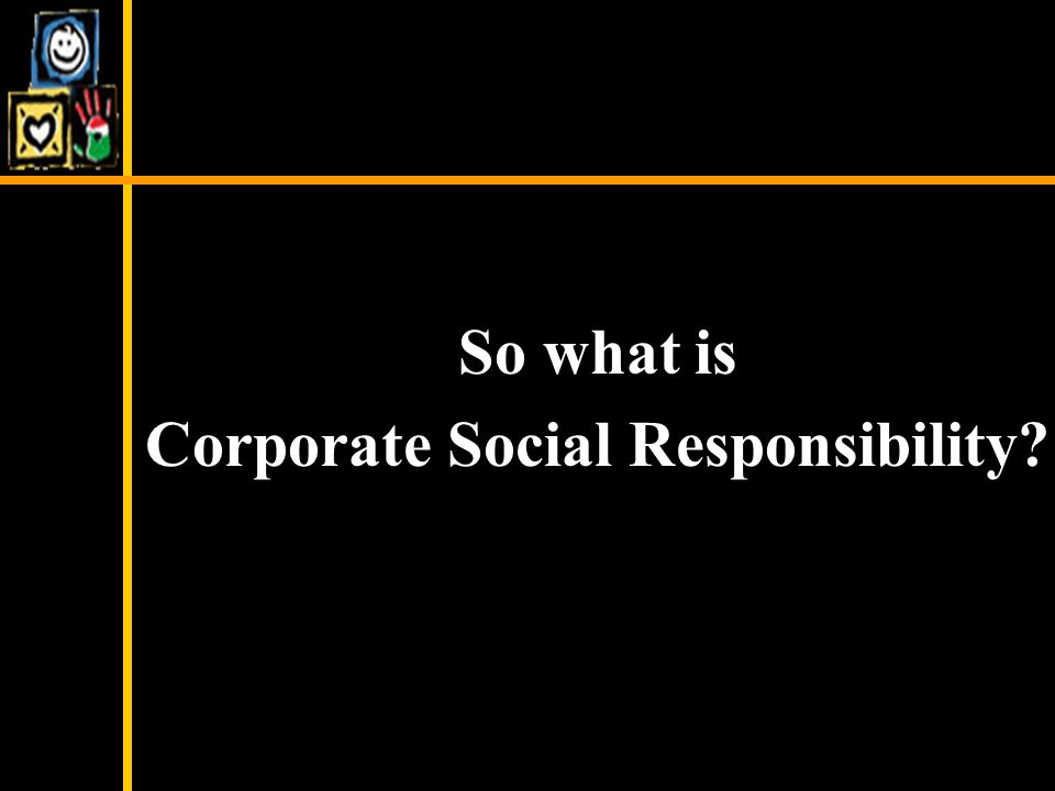 So what is Corporate Social Responsibility?