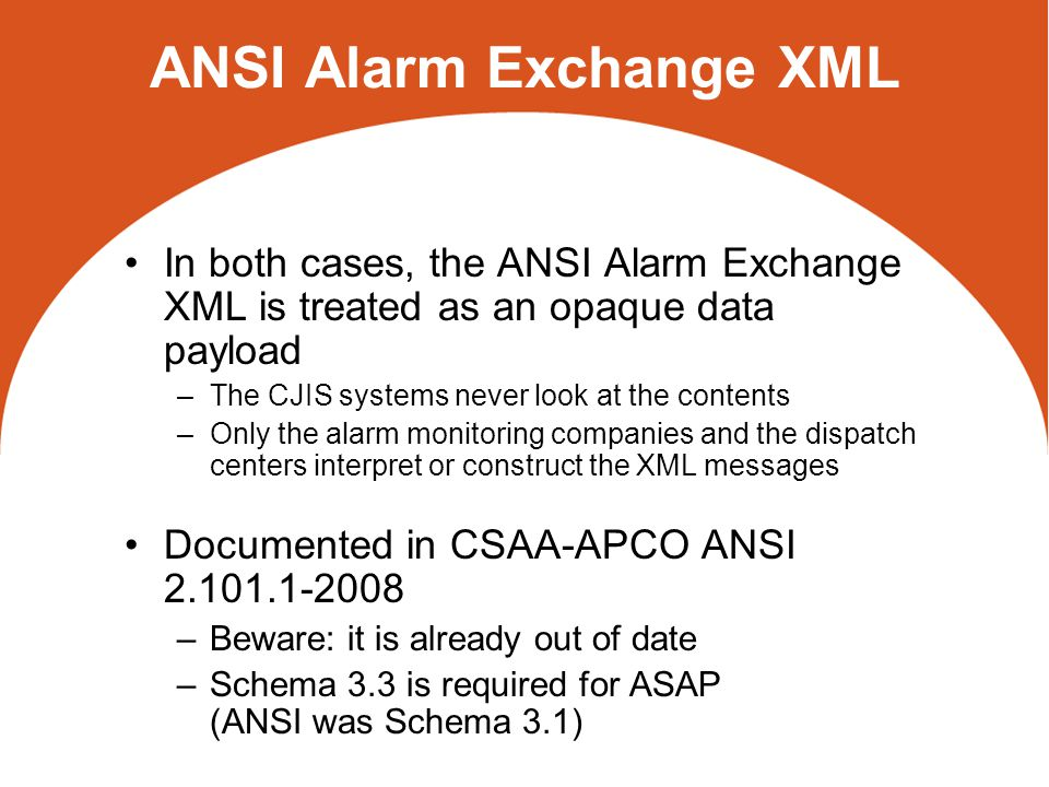 ANSI Alarm Exchange XML In both cases, the ANSI Alarm Exchange XML is treated as an opaque data payload –The CJIS systems never look at the contents –Only the alarm monitoring companies and the dispatch centers interpret or construct the XML messages Documented in CSAA-APCO ANSI 2.101.1-2008 –Beware: it is already out of date –Schema 3.3 is required for ASAP (ANSI was Schema 3.1)