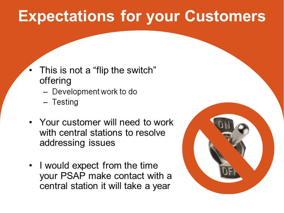 Expectations for your Customers This is not a flip the switch offering –Development work to do –Testing Your customer will need to work with central stations to resolve addressing issues I would expect from the time your PSAP make contact with a central station it will take a year