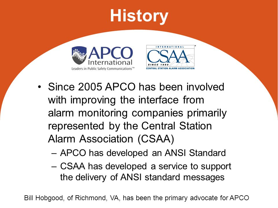 Central Station Alarm Association CSAA members = alarm monitoring companies –CSAA members provide monitoring services to the 36 million alarm systems in the United States CSAA has worked to foster and improve relations between its members and various related groups: –law enforcement and fire officials, the insurance industry, equipment suppliers and government/regulatory agencies http://www.csaaul.org