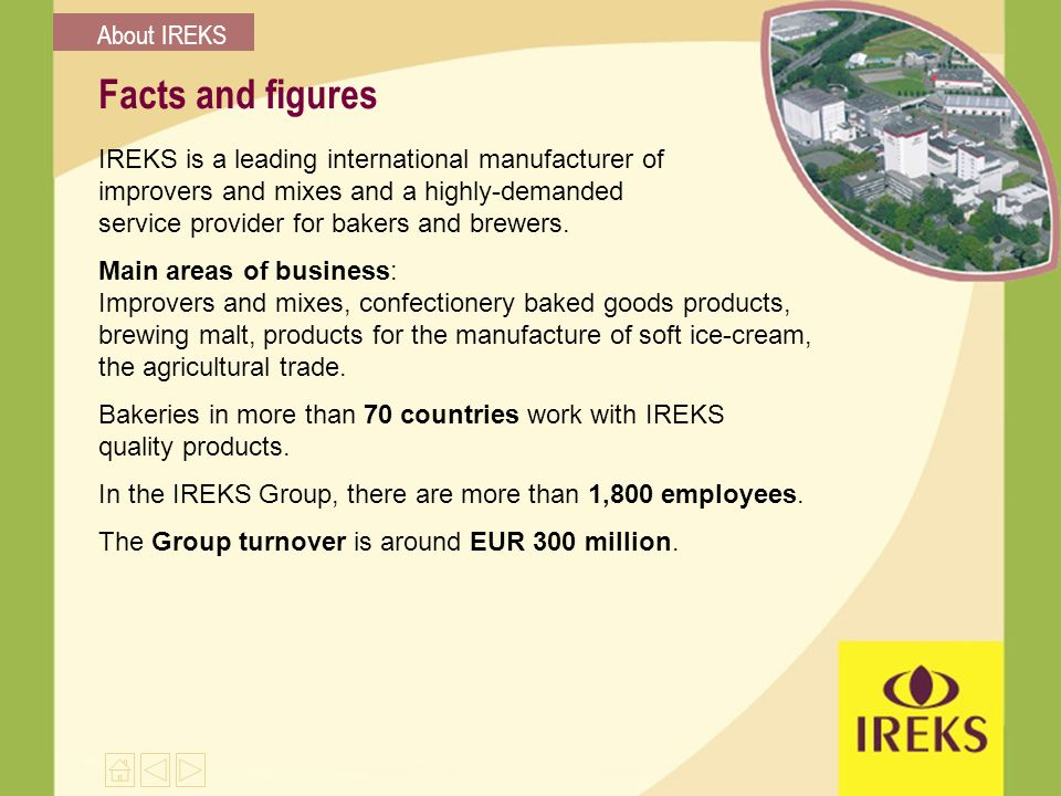 Facts and figures IREKS is a leading international manufacturer of improvers and mixes and a highly-demanded service provider for bakers and brewers.