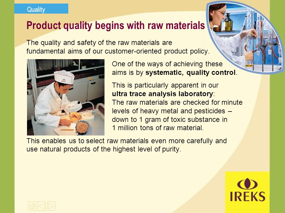 Product quality begins with raw materials The quality and safety of the raw materials are fundamental aims of our customer-oriented product policy.
