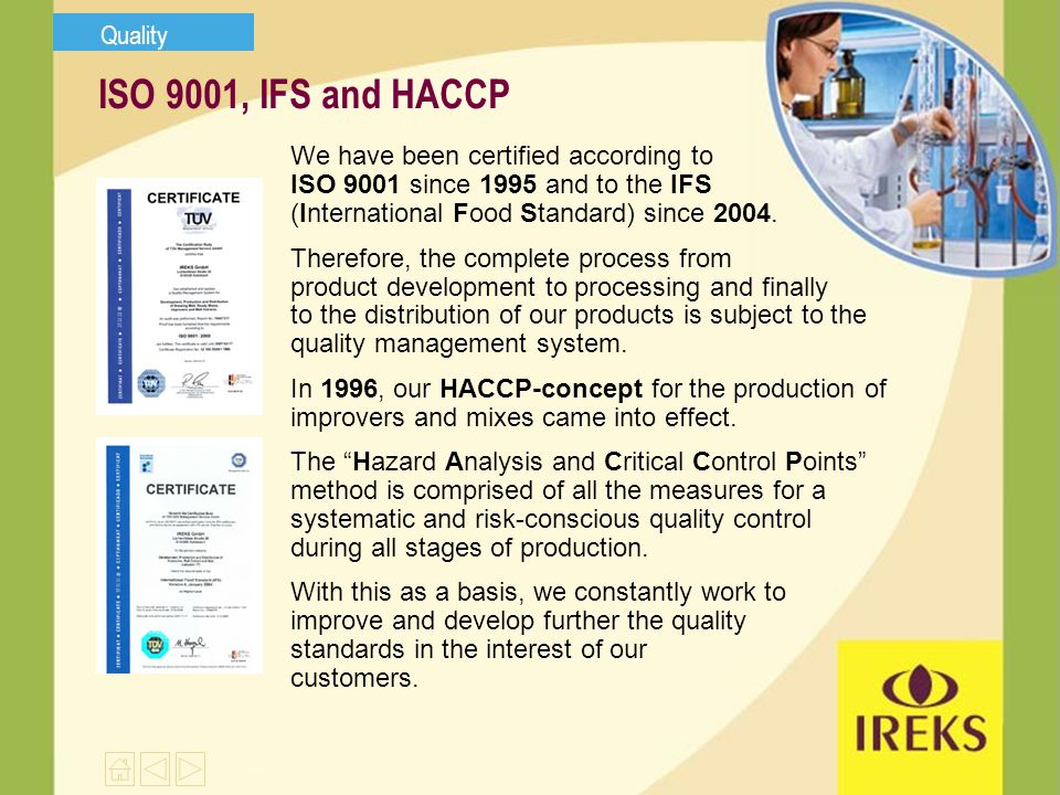 ISO 9001, IFS and HACCP We have been certified according to ISO 9001 since 1995 and to the IFS (International Food Standard) since 2004.