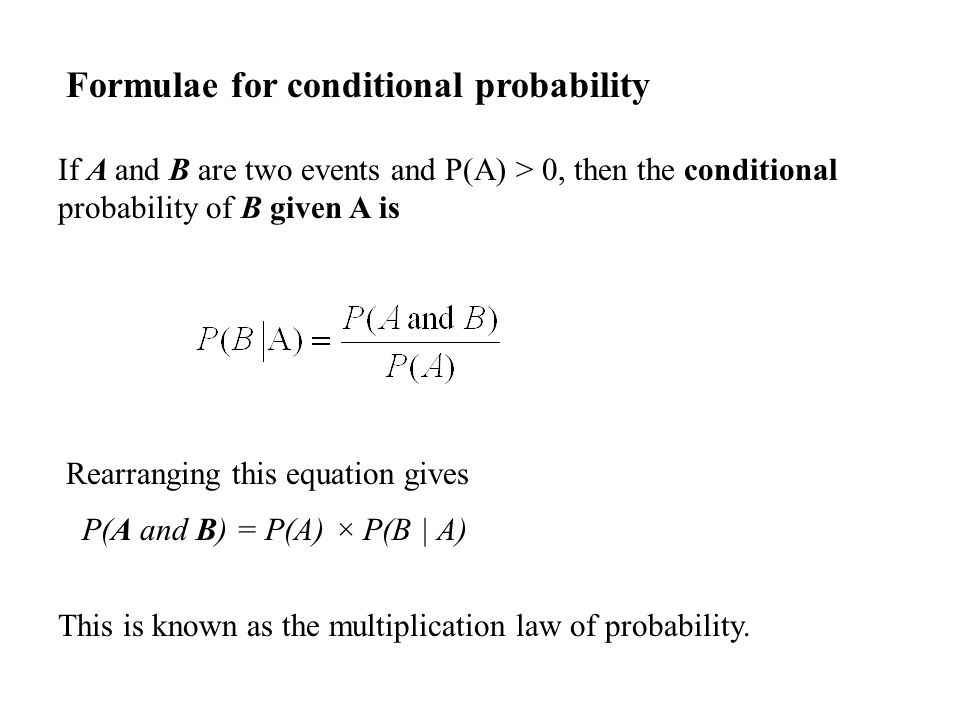 Formulae for conditional probability If A and B are two events and P(A) > 0, then the conditional probability of B given A is Rearranging this equation gives P(A and B) = P(A) × P(B | A) This is known as the multiplication law of probability.