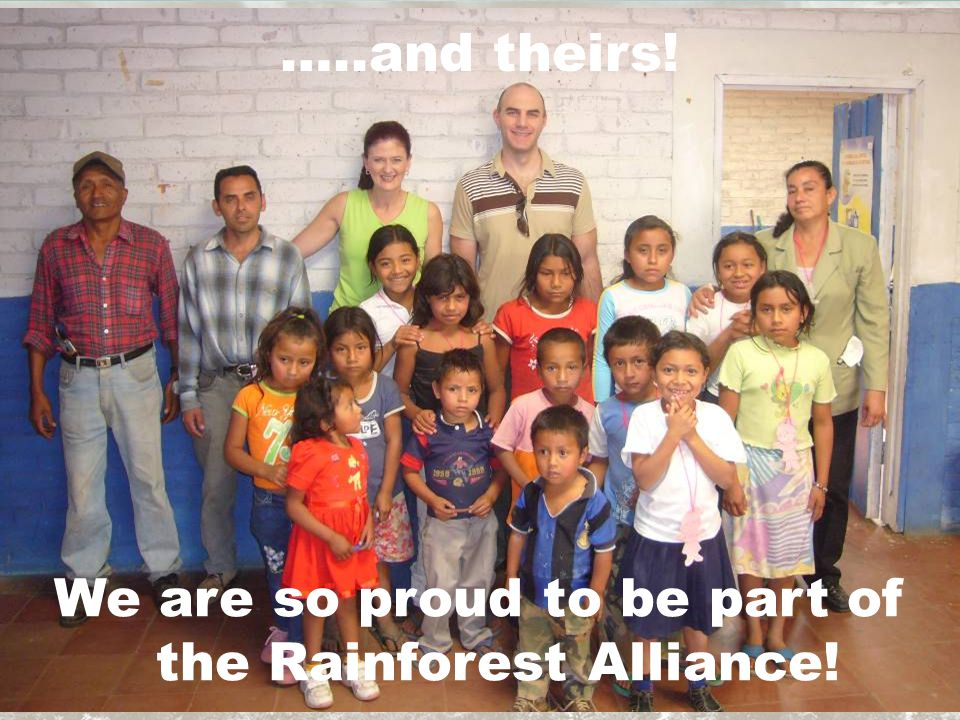 …..and theirs! We are so proud to be part of the Rainforest Alliance!