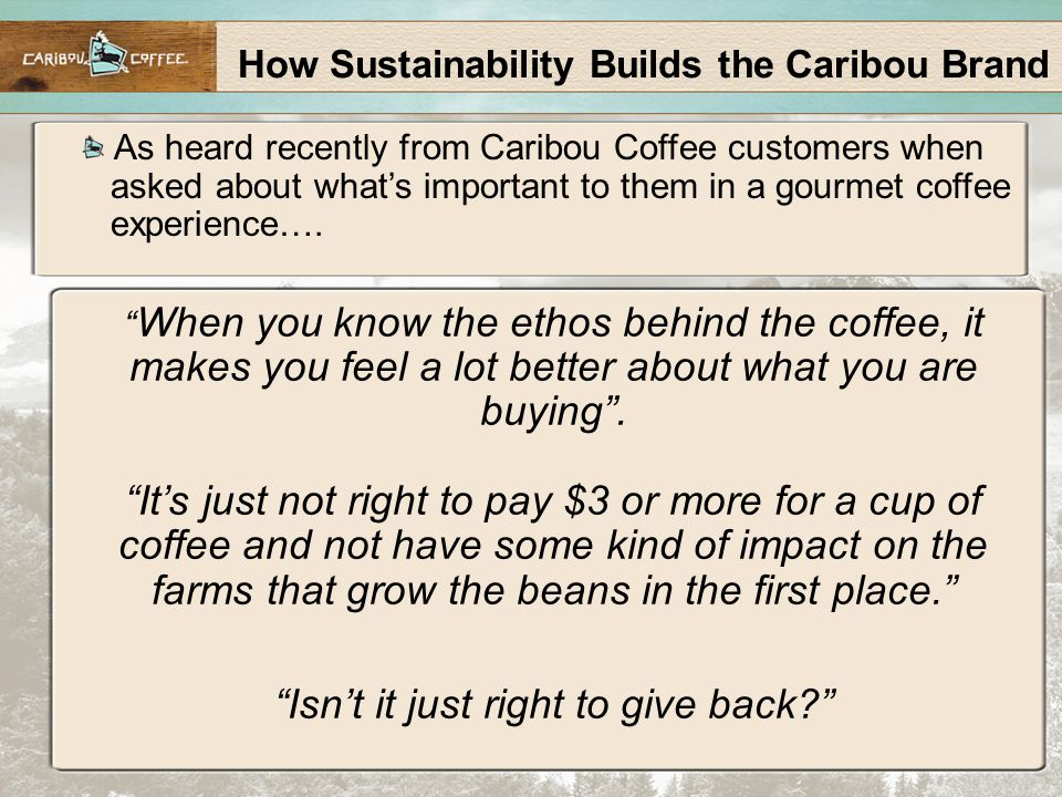 How Sustainability Builds the Caribou Brand As heard recently from Caribou Coffee customers when asked about what's important to them in a gourmet coffee experience….