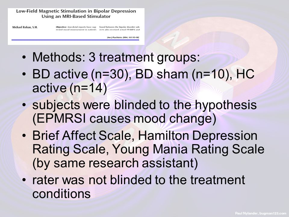 Methods: 3 treatment groups: BD active (n=30), BD sham (n=10), HC active (n=14) subjects were blinded to the hypothesis (EPMRSI causes mood change) Br