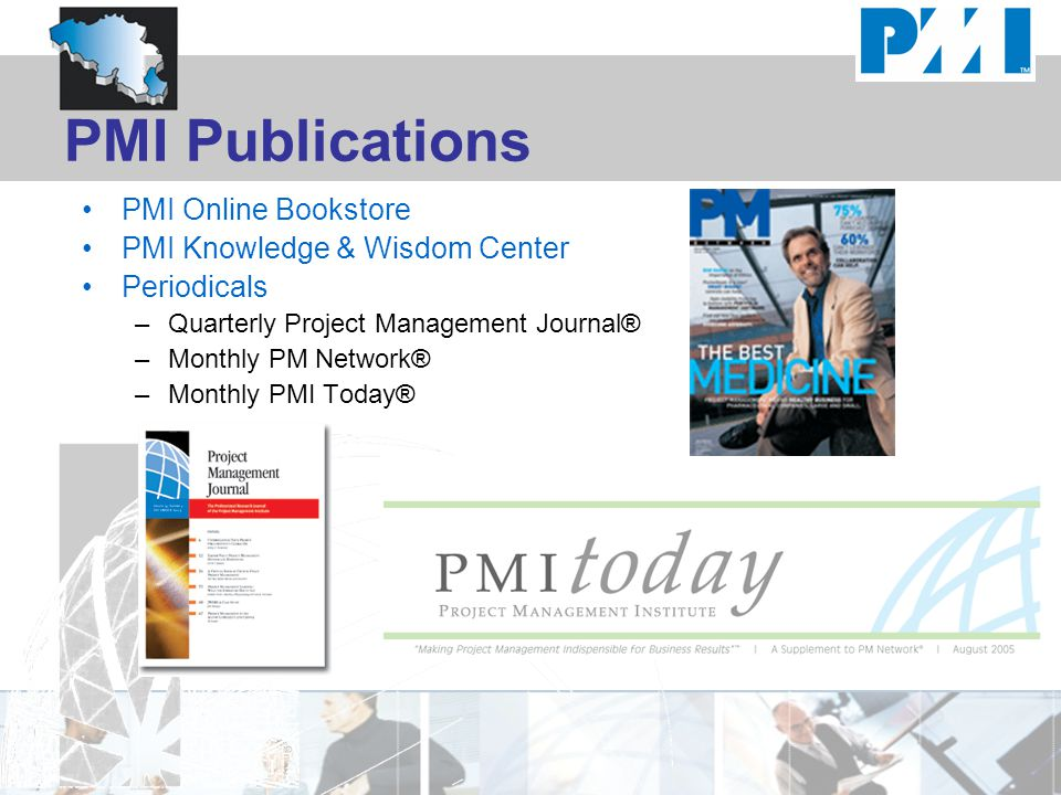 PMI Publications PMI Online Bookstore PMI Knowledge & Wisdom Center Periodicals –Quarterly Project Management Journal® –Monthly PM Network® –Monthly PMI Today®