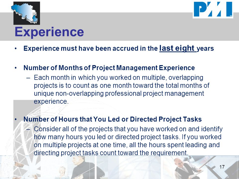 Experience Experience must have been accrued in the last eight years Number of Months of Project Management Experience –Each month in which you worked on multiple, overlapping projects is to count as one month toward the total months of unique non-overlapping professional project management experience.