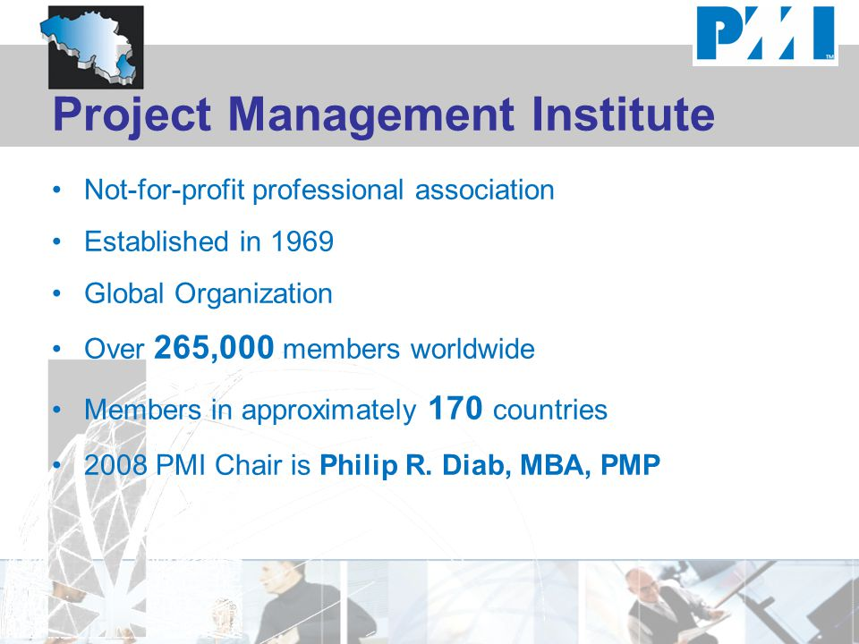 Project Management Institute Not-for-profit professional association Established in 1969 Global Organization Over 265,000 members worldwide Members in approximately 170 countries 2008 PMI Chair is Philip R.