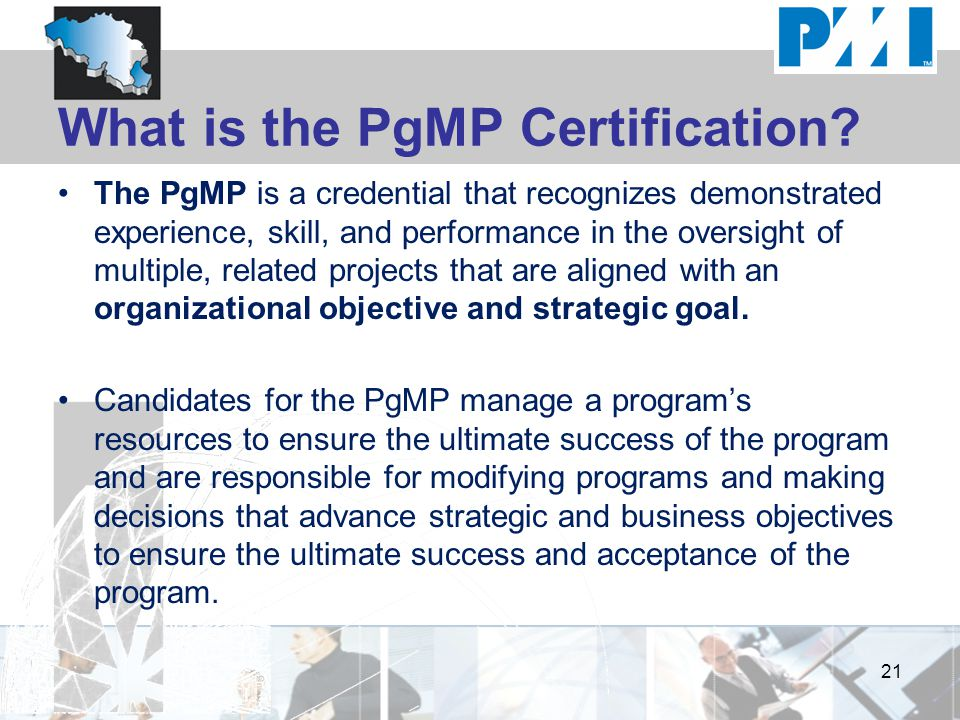 What is the PgMP Certification? The PgMP is a credential that recognizes demonstrated experience, skill, and performance in the oversight of multiple,