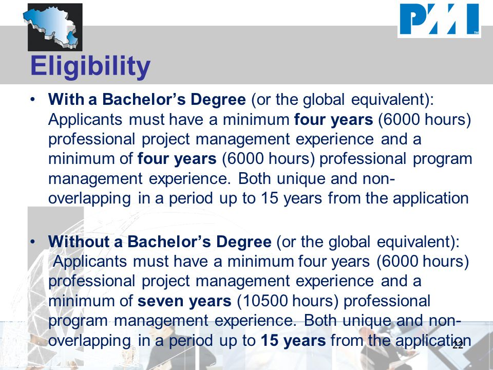 Eligibility With a Bachelor's Degree (or the global equivalent): Applicants must have a minimum four years (6000 hours) professional project management experience and a minimum of four years (6000 hours) professional program management experience.