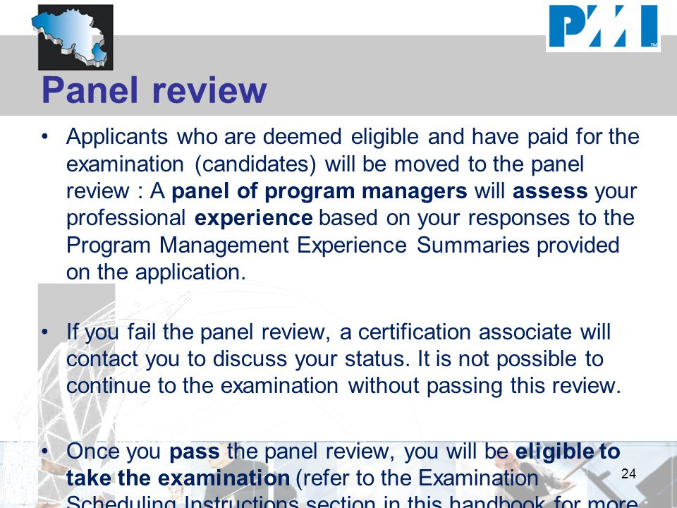 Panel review Applicants who are deemed eligible and have paid for the examination (candidates) will be moved to the panel review : A panel of program managers will assess your professional experience based on your responses to the Program Management Experience Summaries provided on the application.