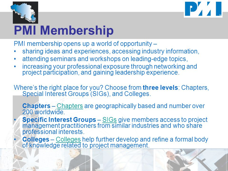 PMI Membership PMI membership opens up a world of opportunity – sharing ideas and experiences, accessing industry information, attending seminars and workshops on leading-edge topics, increasing your professional exposure through networking and project participation, and gaining leadership experience.