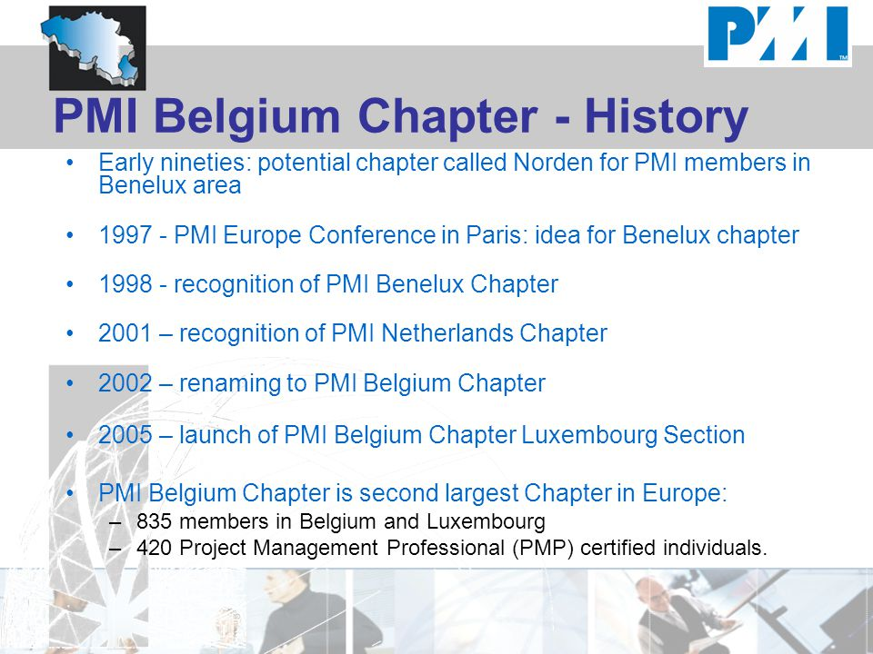 PMI Belgium Chapter - History Early nineties: potential chapter called Norden for PMI members in Benelux area 1997 - PMI Europe Conference in Paris: idea for Benelux chapter 1998 - recognition of PMI Benelux Chapter 2001 – recognition of PMI Netherlands Chapter 2002 – renaming to PMI Belgium Chapter 2005 – launch of PMI Belgium Chapter Luxembourg Section PMI Belgium Chapter is second largest Chapter in Europe: –835 members in Belgium and Luxembourg –420 Project Management Professional (PMP) certified individuals.