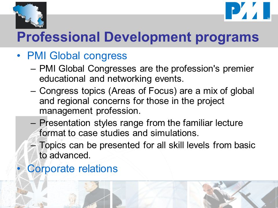 Professional Development programs PMI Global congress –PMI Global Congresses are the profession's premier educational and networking events. –Congress