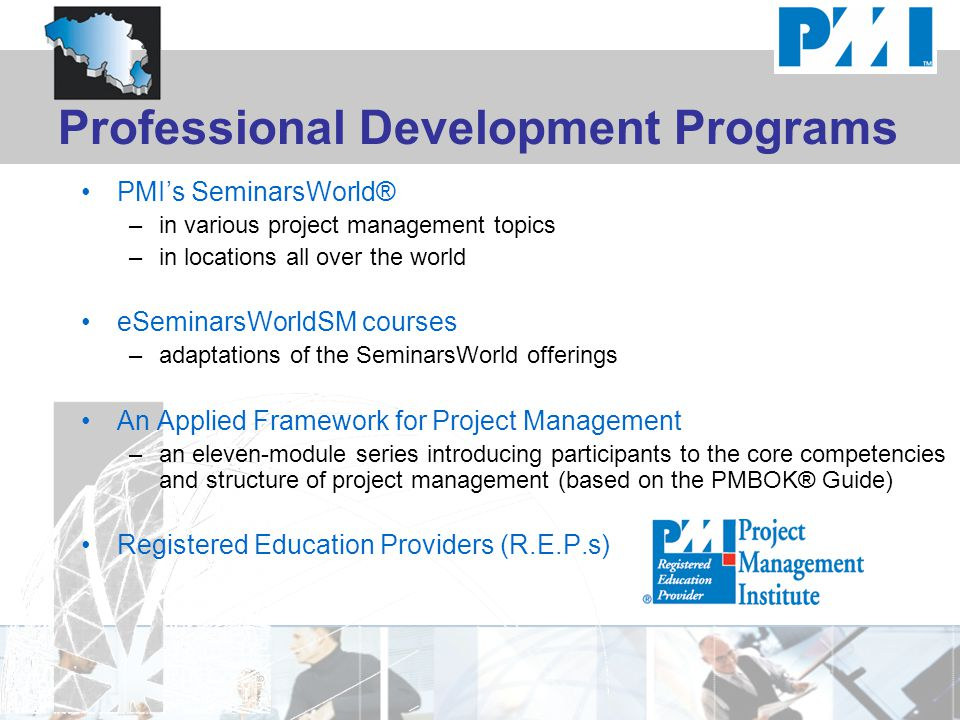 Professional Development Programs PMI's SeminarsWorld® –in various project management topics –in locations all over the world eSeminarsWorldSM courses