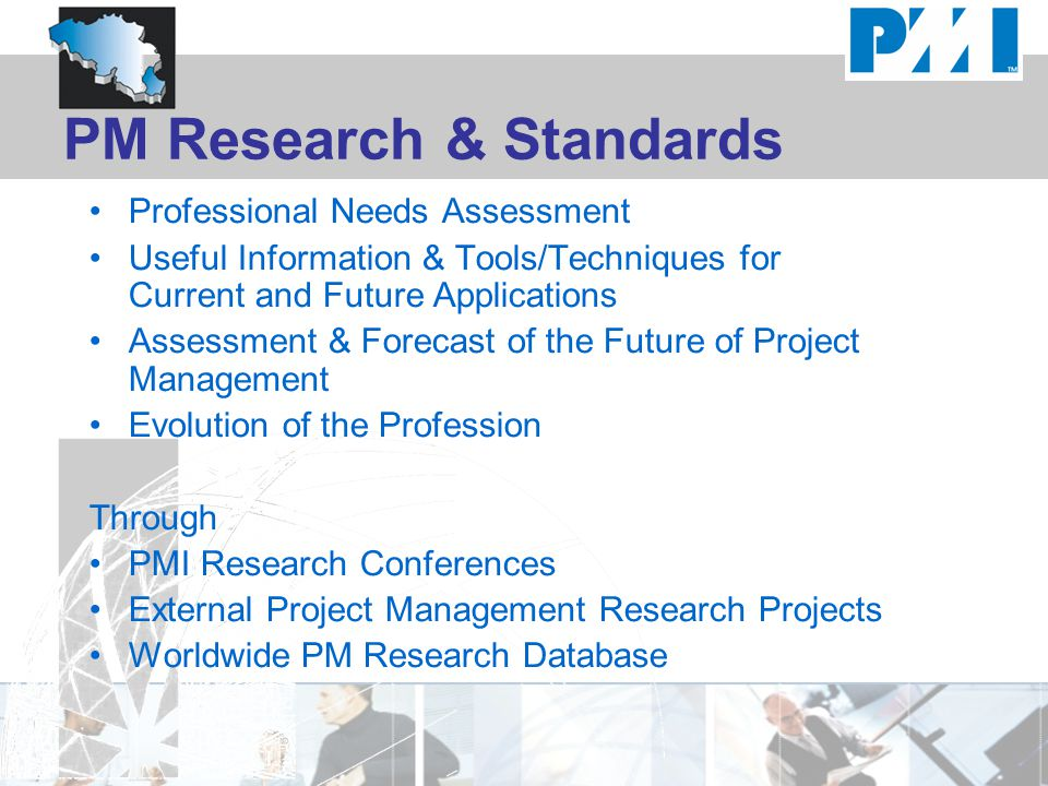PM Research & Standards Professional Needs Assessment Useful Information & Tools/Techniques for Current and Future Applications Assessment & Forecast of the Future of Project Management Evolution of the Profession Through PMI Research Conferences External Project Management Research Projects Worldwide PM Research Database