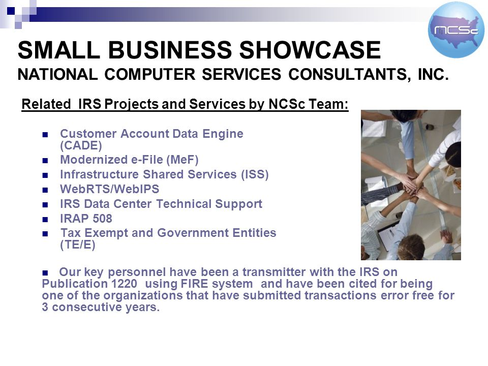 Related IRS Projects and Services by NCSc Team: Customer Account Data Engine (CADE) Modernized e-File (MeF) Infrastructure Shared Services (ISS) WebRTS/WebIPS IRS Data Center Technical Support IRAP 508 Tax Exempt and Government Entities (TE/E) SMALL BUSINESS SHOWCASE NATIONAL COMPUTER SERVICES CONSULTANTS, INC.