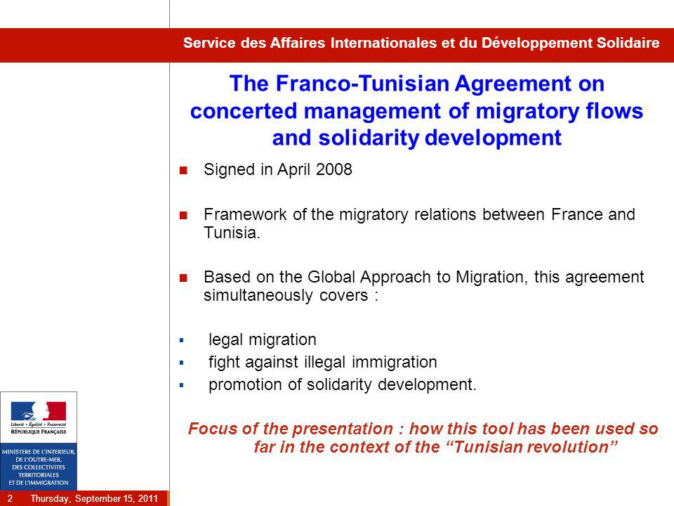 Thursday, September 15, 2011 2 Service des Affaires Internationales et du Développement Solidaire The Franco-Tunisian Agreement on concerted management of migratory flows and solidarity development Signed in April 2008 Framework of the migratory relations between France and Tunisia.