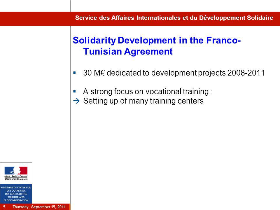Thursday, September 15, 2011 5 Service des Affaires Internationales et du Développement Solidaire Solidarity Development in the Franco- Tunisian Agreement  30 M€ dedicated to development projects 2008-2011  A strong focus on vocational training :  Setting up of many training centers
