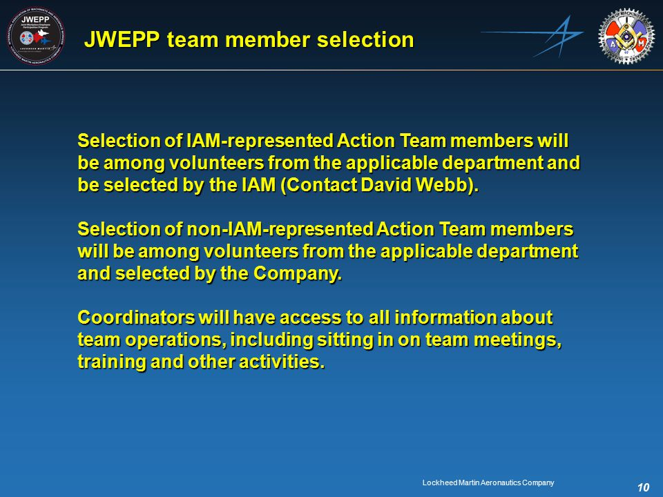 Lockheed Martin Aeronautics Company 10 JWEPP team member selection Selection of IAM-represented Action Team members will be among volunteers from the applicable department and be selected by the IAM (Contact David Webb).