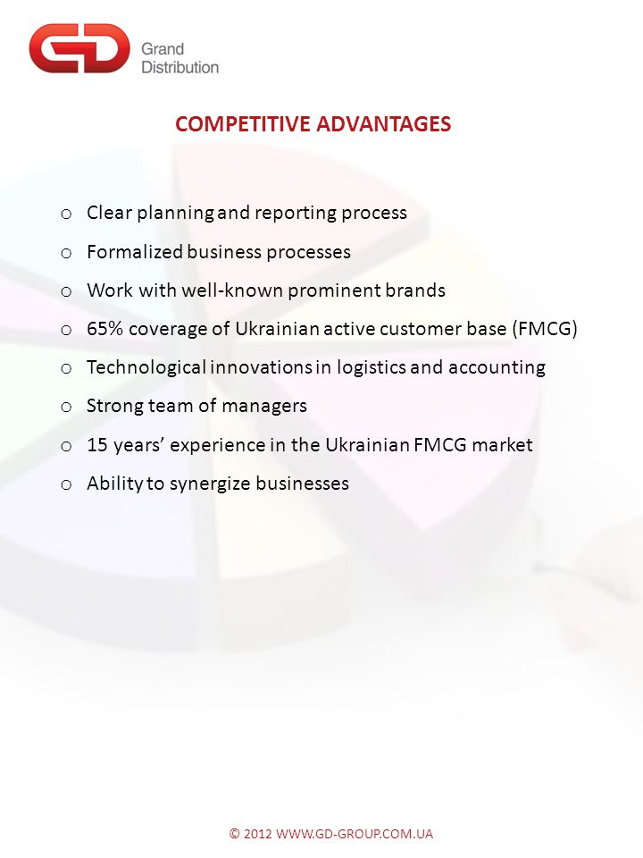 © 2012 WWW.GD-GROUP.COM.UA COMPETITIVE ADVANTAGES o Clear planning and reporting process o Formalized business processes o Work with well-known prominent brands o 65% coverage of Ukrainian active customer base (FMCG) o Technological innovations in logistics and accounting o Strong team of managers o 15 years' experience in the Ukrainian FMCG market o Ability to synergize businesses