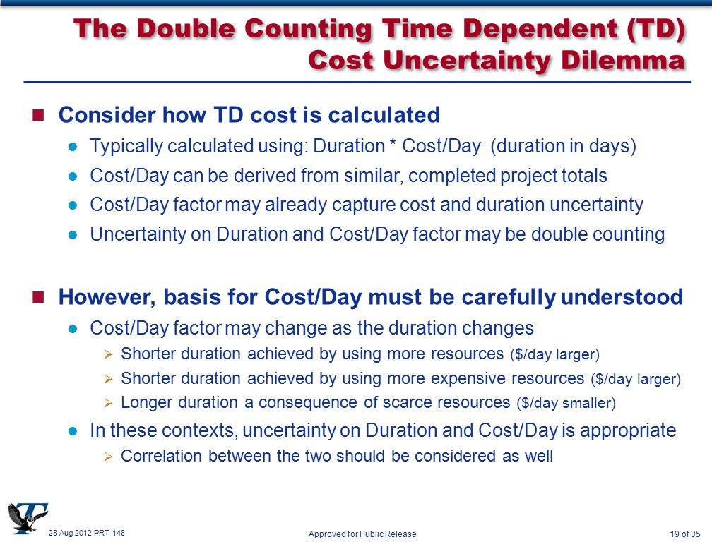28 Aug 2012 PRT-148 Approved for Public Release19 of 35 The Double Counting Time Dependent (TD) Cost Uncertainty Dilemma n Consider how TD cost is calculated Typically calculated using: Duration * Cost/Day (duration in days) Cost/Day can be derived from similar, completed project totals Cost/Day factor may already capture cost and duration uncertainty Uncertainty on Duration and Cost/Day factor may be double counting n However, basis for Cost/Day must be carefully understood Cost/Day factor may change as the duration changes  Shorter duration achieved by using more resources ($/day larger)  Shorter duration achieved by using more expensive resources ($/day larger)  Longer duration a consequence of scarce resources ($/day smaller) In these contexts, uncertainty on Duration and Cost/Day is appropriate  Correlation between the two should be considered as well